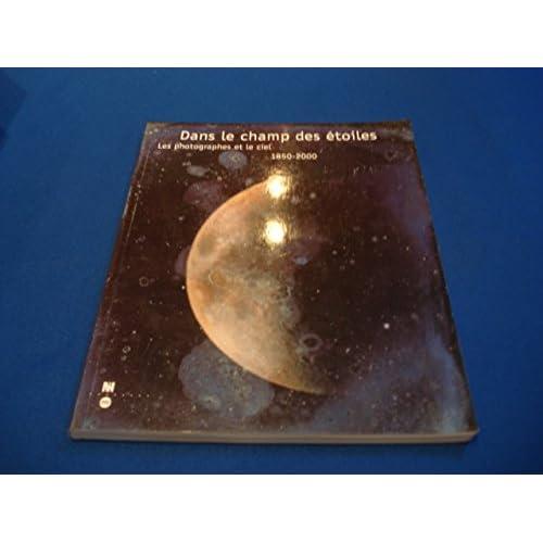 Dans le champ des étoiles : Les Photographies et le ciel, 1850-2000