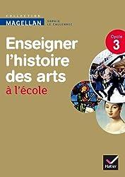 Magellan Enseigner l'Histoire des arts cycle 3 éd. 2013 - Guide de l'enseignant