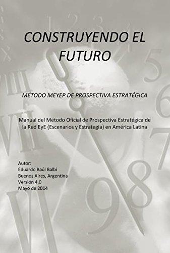 CONSTRUYENDO EL FUTURO: METODOLOGÍA PROSPECTIVA.  MÉTODO MEYEP DE PROSPECTIVA ESTRATÉGICA por Eduardo Raúl Balbi