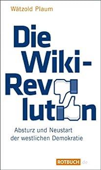 Die Wiki-Revolution: Absturz und Neustart der westlichen Demokratie