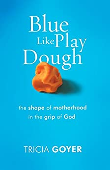 Blue Like Play Dough: The Shape of Motherhood in the Grip of God di [Goyer, Tricia]