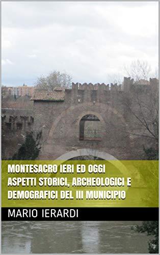 Montesacro ieri ed oggi Aspetti storici, archeologici e demografici del III Municipio di [Ierardi, Mario]