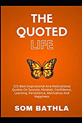 The Quoted Life: 223 Best Inspirational and Motivational Quotes on Success, Mindset, Confidence, Learning, Persistence, Motivation and Happiness