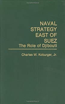 Naval Strategy East of Suez: The Role of Djibouti by [Koburger, Charles]