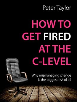 How to Get Fired at the C-Level: Why mismanaging change is the biggest risk of all by [Taylor, Peter]