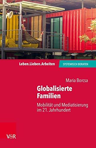 Globalisierte Familien: Mobilität und Mediatisierung im 21. Jahrhundert (Leben. Lieben. Arbeiten: systemisch beraten)