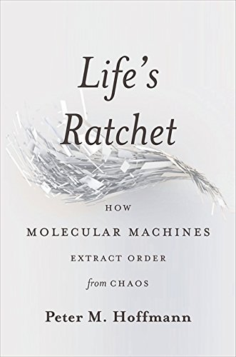Life's Ratchet: How Molecular Machines Extract Order from Chaos por Peter Hoffmann