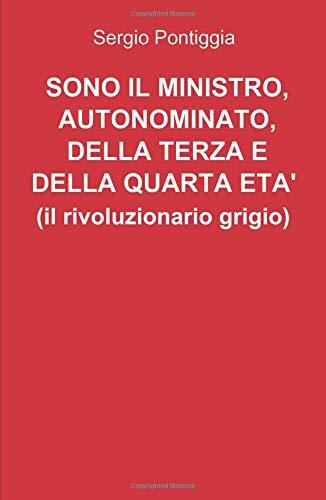 Sono il ministro, autonominato, della terza e della quarta età (il rivoluzionario grigio) (La community di ilmiolibro.it) por Sergio Pontiggia