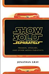 Show Sold Separately: Promos, Spoilers, and Other Media Paratexts by Jonathan Gray (2010-01-01)