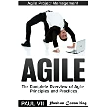 Agile Project Management: Agile: The Complete Overview of Agile Principles and Practices (agile project management, agile software development, agile ... development, agile estimating and planning) by Paul Vii (2016-06-22)