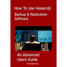 How To Use Veeam® Backup & Replication Software: An Advanced Users Guide To Veeam (How To Use Veeam Backup & Replication Software Book 2) (English Edition)
