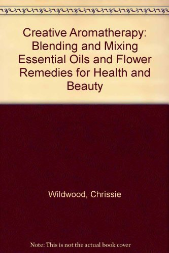 Creative Aromatherapy: Blending and Mixing Essential Oils and Flower Remedies for Health and Beauty by Chrissie Wildwood (1993-09-01)
