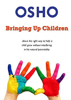 Bringing Up Children: about the right way to help a child grow without interfering in his natural potentiality (OSHO Singles) by [Osho]
