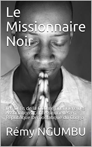 Le Missionnaire Noir: Les Défis de la Culture Financière des Associations Confessionnelles en République Démocratique du Congo par Rémy NGUMBU