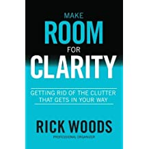 Make Room for Clarity: Getting Rid of the Clutter that Gets in Your Way by Rick Woods (2014-12-15)