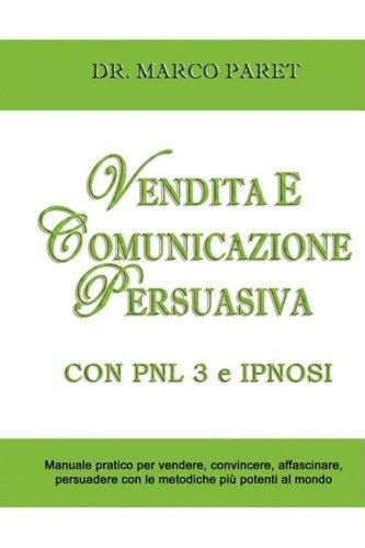 Vendita E Comunicazione Persuasiva Con Pnl 3 E Ipnosi - Corso Per Vendere, Convincere, Affascinare, Sedurre, Persuadere - Programmazione Neurolinguist by Marco Paret (2008-11-20)