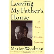 Leaving My Father's House: A Journey to Conscious Femininity by Marion Woodman (1992-11-17)