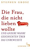 Die Frau, die nicht lieben wollte: Und andere wahre Geschichten ?ber das Unbewusste by Stephen Grosz(2013-08-22)