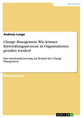Change Management. Wie können Entwicklungsprozesse in Organisationen gestaltet werden?: Eine Auseinandersetzung am Beispiel des Change Management