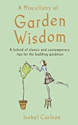 A Miscellany of Garden Wisdom: A Hybrid of Classic and Contemporary Tips for the Budding Garden: A Hybrid of Classic and Contemporary Tips for the Budding Gardener