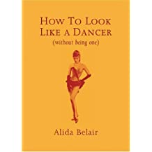 How to Look Like a Dancer (Without Being One) by Alida Belair (2005-09-04)