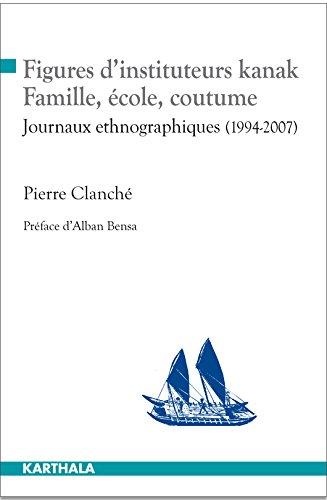 Figures d'Instituteurs Kanak. Famille, Ecole, Coutume. Journaux Ethnographiques (1994-2007)