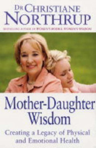Mother-Daughter Wisdom: Creating a legacy of physical and emotional health by Northrup, Christiane (2005)