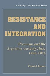 Resistance and Integration: Peronism and the Argentine Working Class, 1946-1976 (Cambridge Latin American Studies)