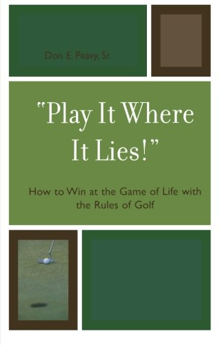 'Play It Where It Lies!': How to Win at the Game of Life with the Rules of Golf