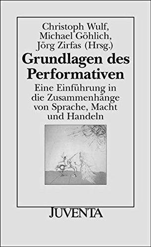 Grundlagen des Performativen: Eine Einführung in die Zusammenhänge von Sprache, Macht und Handeln