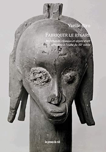 Fabriquer le Regard - Marchands, Reseaux et Objets d'Art Africains a l'Aube du Xxe Siecle par  Yaelle Biro
