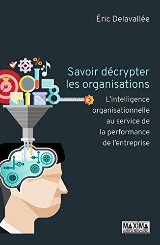 Savoir décrypter les organisations - L'intelligence organisationnelle au service de la performance d par Eric Delavallee