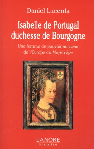 Isabelle de Portugal, duchesse de Bourgogne (1397-1471) : Une femme de pouvoir au coeur de l'Europe du Moyen Age par Daniel Lacerda