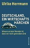 Deutschland, ein Wirtschaftsmärchen: Warum es kein Wunder ist, dass wir reich geworden sind - Ulrike Herrmann