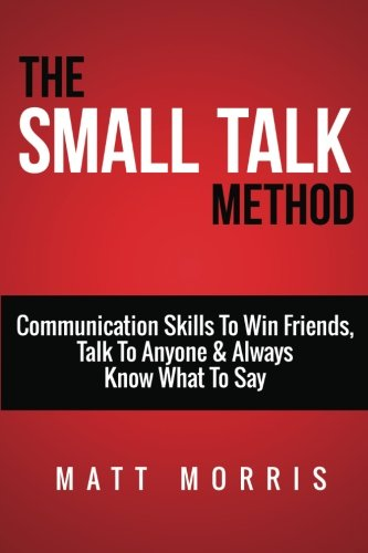 Small Talk Method: Communication Skills To Win Friends, Talk To Anyone, and Always Know What To Say: Volume 1