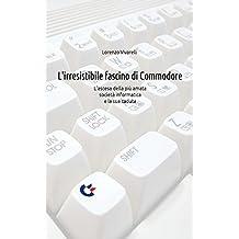 L'irresistibile fascino di Commodore: L'ascesa della più amata società informatica e la sua caduta (Italian Edition)