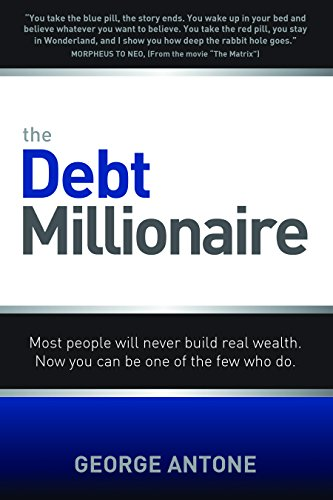 The Debt Millionaire: Most People Will Never Build Real Wealth; Now You Can Be One of the Few Who Do par George Antone