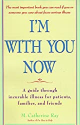I'm with You Now: A Guide through Incurable Illness for Patients, Families, and Friends