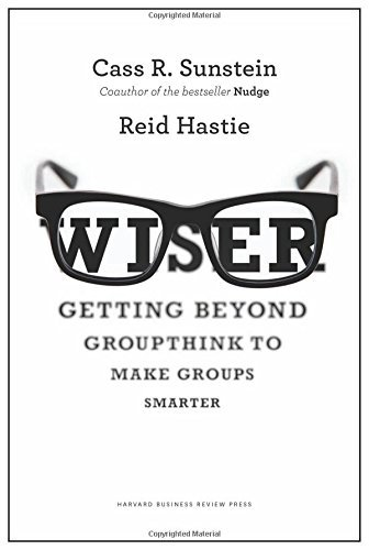 By Cass R. Sunstein Wiser: Getting Beyond Groupthink to Make Groups Smarter [Hardcover]
