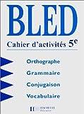 Bled - Cahier d'activités 5e. Orthographe - Grammaire - Conjugaison - Vocabulaire