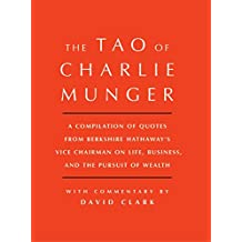 Tao of Charlie Munger: A Compilation of Quotes from Berkshire Hathaway's Vice Chairman on Life, Business, and the Pursuit of Wealth With Commentary by David Clark (English Edition)