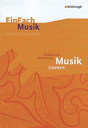 EinFach Musik - Unterrichtsmodelle für die Schulpraxis: EinFach Musik: Musik covern: Original und Bearbeitung