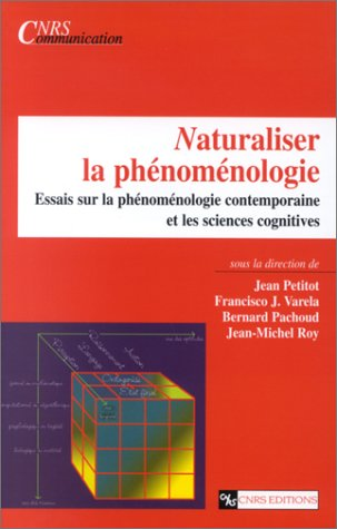 Naturaliser la phnomnologie : Essais sur la phnomnologie contemporaine et les sciences cognitives
