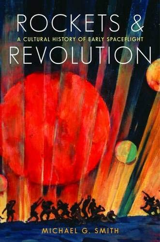 Rockets and Revolution: A Cultural History of Early Spaceflight (G E Smith)