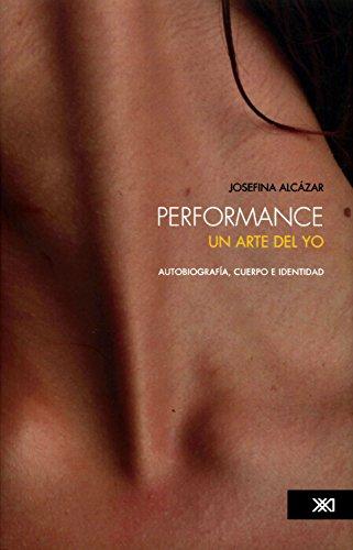 Performance: un arte del yo: Autobiografía, cuerpo e identidad (Artes) por Josefina Alcázar