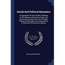 Social And Political Dynamics: An Exposition Of The Function Of Money As The Measure Of Contract, Trade, And Government Viewed From The Principles Of ... In Refutation Of Economic Dogmas
