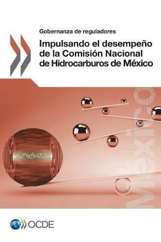 Gobernanza de reguladores Impulsando el desempeño de la Comisión Nacional de Hidrocarburos de México: Volume 2017
