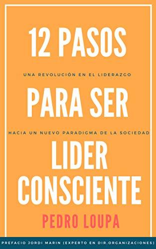 12 Pasos para Ser Líder Consciente: Una revolución en el liderazgo, hacia un nuevo paradigma de la sociedad por Pedro Loupa