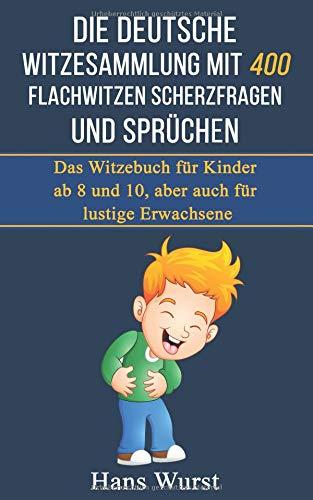 Die deutsche Witzesammlung mit 400 Flachwitzen Scherzfragen und Sprüchen: Das Witzebuch für Kinder ab 8 und 10, aber auch für lustige Erwachsene