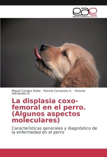 La displasia coxo-femoral en el perro. (Algunos aspectos moleculares): Características generales y diagnóstico de la enfermedad en el perro por Miguel Canales Rubio